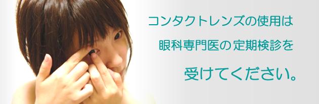 コンタクトレンズの使用は眼科専門医の定期検診を受けてください。
